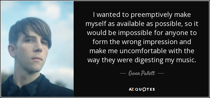 I wanted to preemptively make myself as available as possible, so it would be impossible for anyone to form the wrong impression and make me uncomfortable with the way they were digesting my music. - Owen Pallett