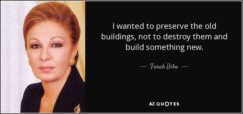 I wanted to preserve the old buildings, not to destroy them and build something new. - Farah Diba