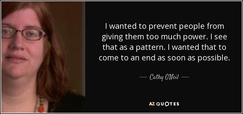 I wanted to prevent people from giving them too much power. I see that as a pattern. I wanted that to come to an end as soon as possible. - Cathy O'Neil