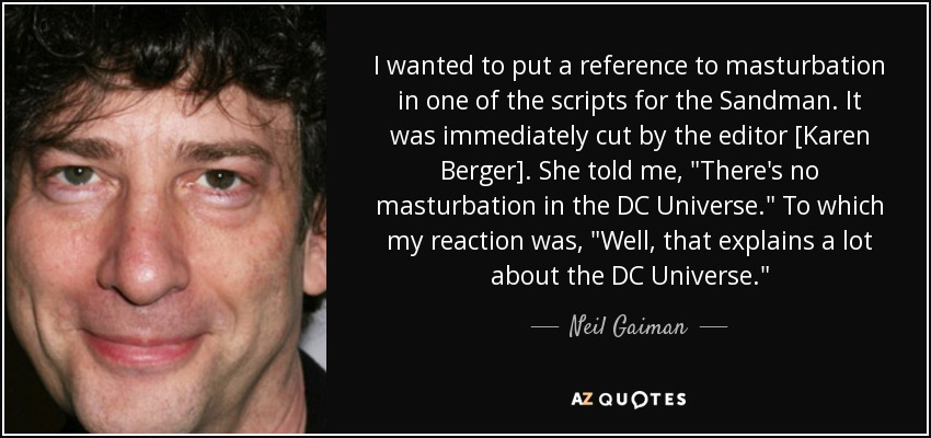 I wanted to put a reference to masturbation in one of the scripts for the Sandman. It was immediately cut by the editor [Karen Berger]. She told me,