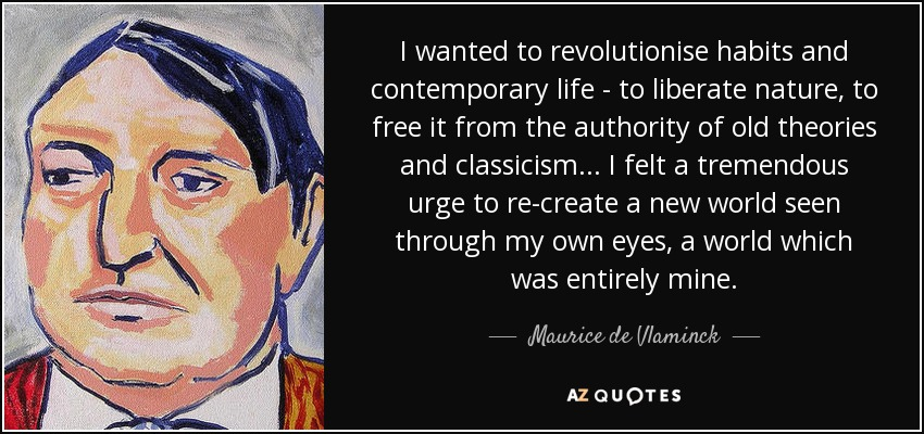 I wanted to revolutionise habits and contemporary life - to liberate nature, to free it from the authority of old theories and classicism... I felt a tremendous urge to re-create a new world seen through my own eyes, a world which was entirely mine. - Maurice de Vlaminck