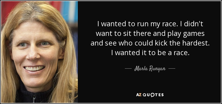 I wanted to run my race. I didn't want to sit there and play games and see who could kick the hardest. I wanted it to be a race. - Marla Runyan