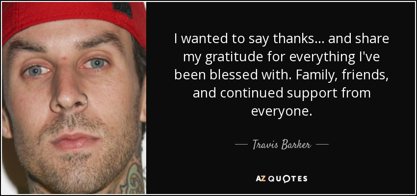 I wanted to say thanks... and share my gratitude for everything I've been blessed with. Family, friends, and continued support from everyone. - Travis Barker
