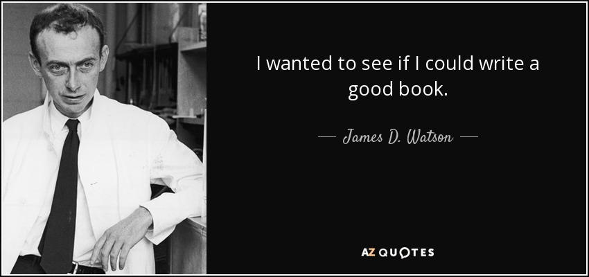 I wanted to see if I could write a good book. - James D. Watson