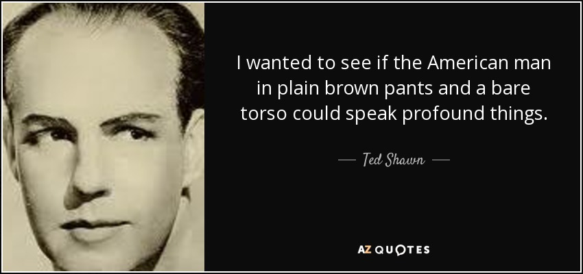 I wanted to see if the American man in plain brown pants and a bare torso could speak profound things. - Ted Shawn