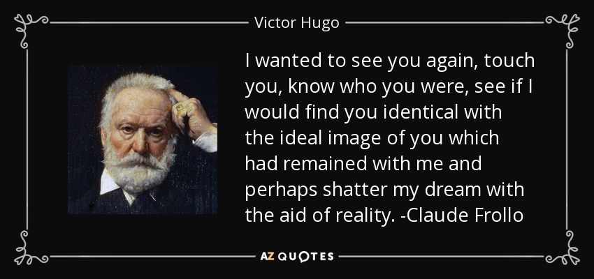 I wanted to see you again, touch you, know who you were, see if I would find you identical with the ideal image of you which had remained with me and perhaps shatter my dream with the aid of reality. -Claude Frollo - Victor Hugo