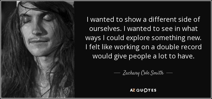 I wanted to show a different side of ourselves. I wanted to see in what ways I could explore something new. I felt like working on a double record would give people a lot to have. - Zachary Cole Smith