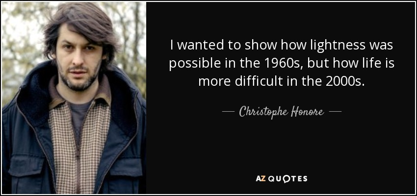 I wanted to show how lightness was possible in the 1960s, but how life is more difficult in the 2000s. - Christophe Honore