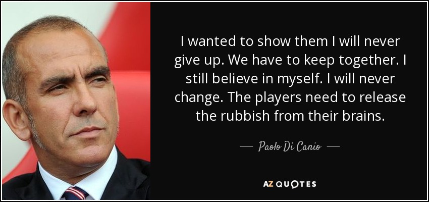 I wanted to show them I will never give up. We have to keep together. I still believe in myself. I will never change. The players need to release the rubbish from their brains. - Paolo Di Canio