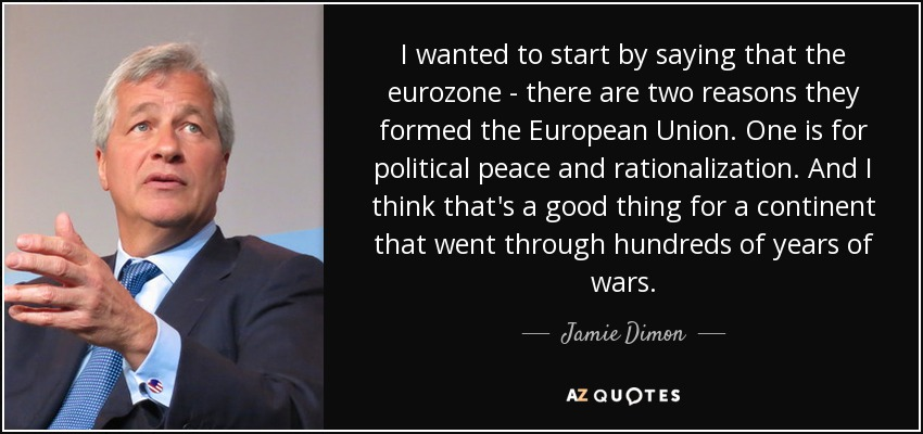 I wanted to start by saying that the eurozone - there are two reasons they formed the European Union. One is for political peace and rationalization. And I think that's a good thing for a continent that went through hundreds of years of wars. - Jamie Dimon