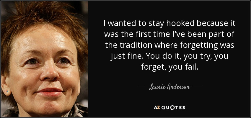 I wanted to stay hooked because it was the first time I've been part of the tradition where forgetting was just fine. You do it, you try, you forget, you fail. - Laurie Anderson