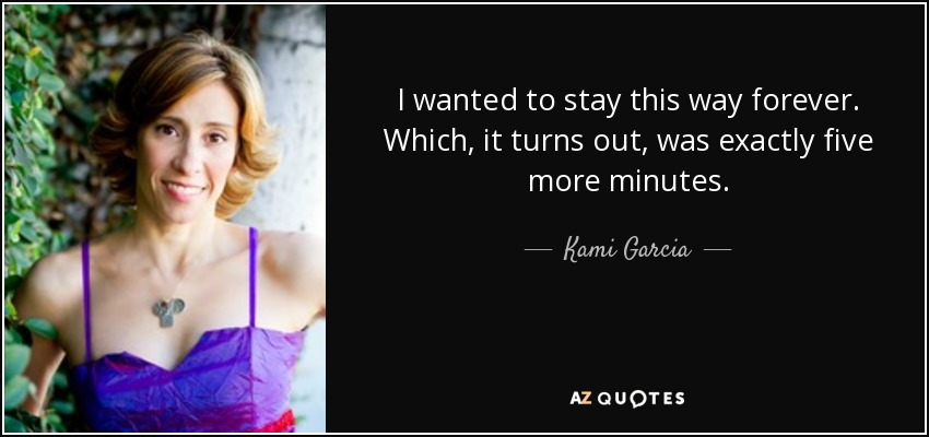 I wanted to stay this way forever. Which, it turns out, was exactly five more minutes. - Kami Garcia