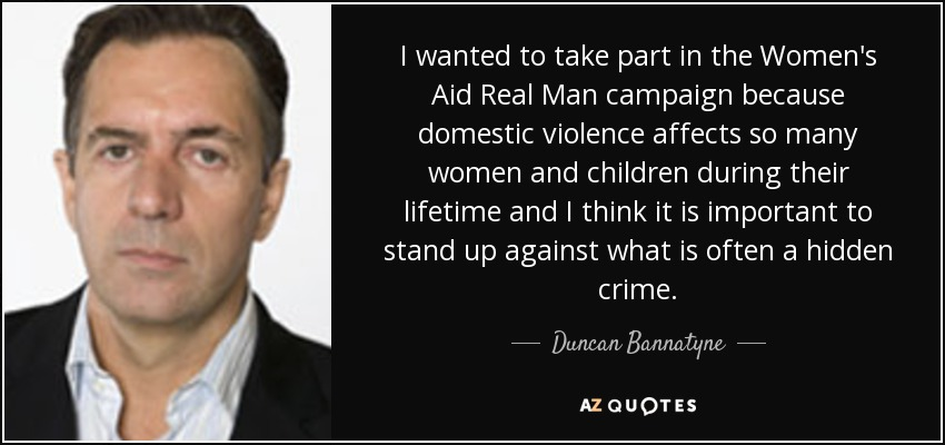 I wanted to take part in the Women's Aid Real Man campaign because domestic violence affects so many women and children during their lifetime and I think it is important to stand up against what is often a hidden crime. - Duncan Bannatyne