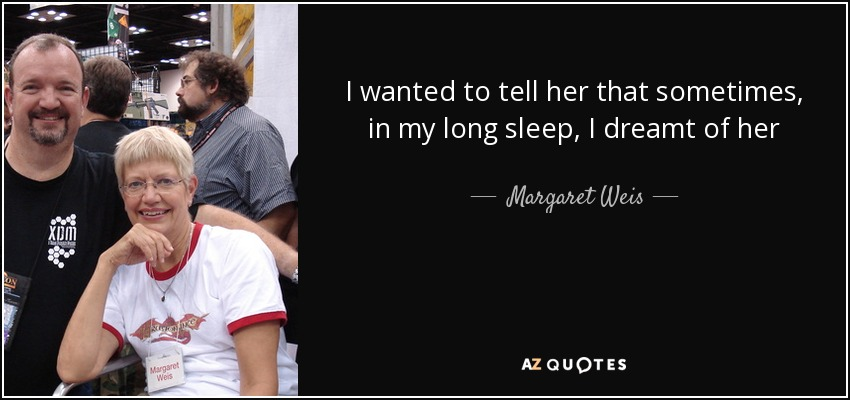 I wanted to tell her that sometimes, in my long sleep, I dreamt of her - Margaret Weis