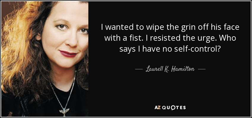 I wanted to wipe the grin off his face with a fist. I resisted the urge. Who says I have no self-control? - Laurell K. Hamilton