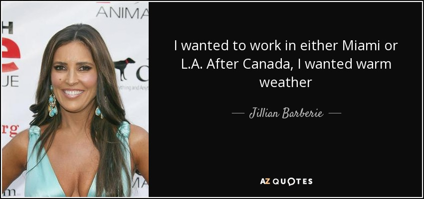 I wanted to work in either Miami or L.A. After Canada, I wanted warm weather - Jillian Barberie