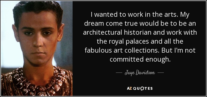 I wanted to work in the arts. My dream come true would be to be an architectural historian and work with the royal palaces and all the fabulous art collections. But I'm not committed enough. - Jaye Davidson