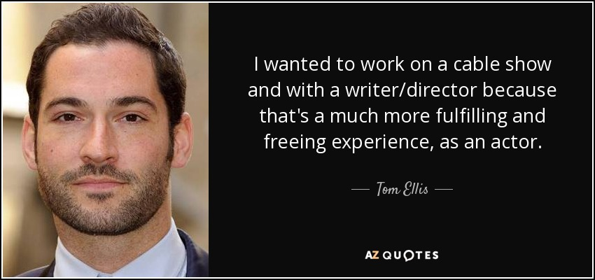 I wanted to work on a cable show and with a writer/director because that's a much more fulfilling and freeing experience, as an actor. - Tom Ellis