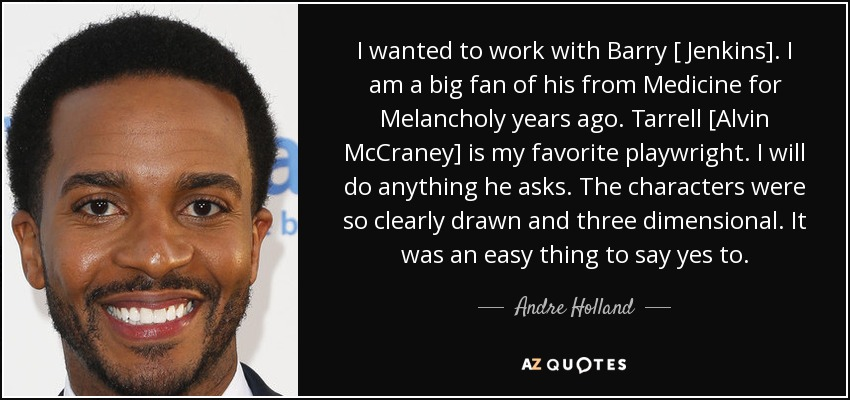 I wanted to work with Barry [ Jenkins]. I am a big fan of his from Medicine for Melancholy years ago. Tarrell [Alvin McCraney] is my favorite playwright. I will do anything he asks. The characters were so clearly drawn and three dimensional. It was an easy thing to say yes to. - Andre Holland