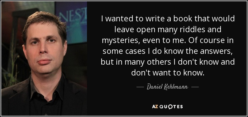 I wanted to write a book that would leave open many riddles and mysteries, even to me. Of course in some cases I do know the answers, but in many others I don't know and don't want to know. - Daniel Kehlmann