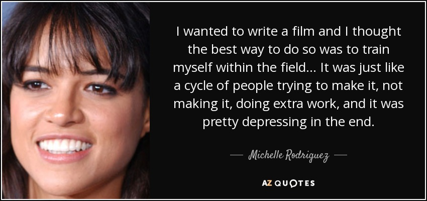 I wanted to write a film and I thought the best way to do so was to train myself within the field... It was just like a cycle of people trying to make it, not making it, doing extra work, and it was pretty depressing in the end. - Michelle Rodriguez