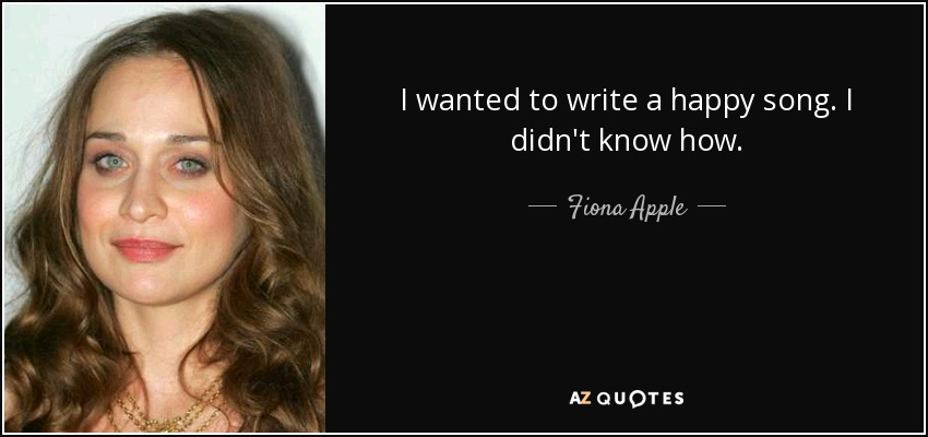 I wanted to write a happy song. I didn't know how. - Fiona Apple