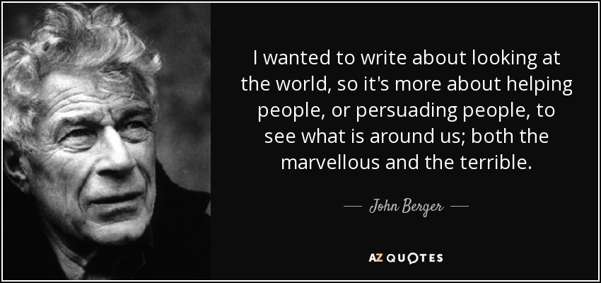 I wanted to write about looking at the world, so it's more about helping people, or persuading people, to see what is around us; both the marvellous and the terrible. - John Berger