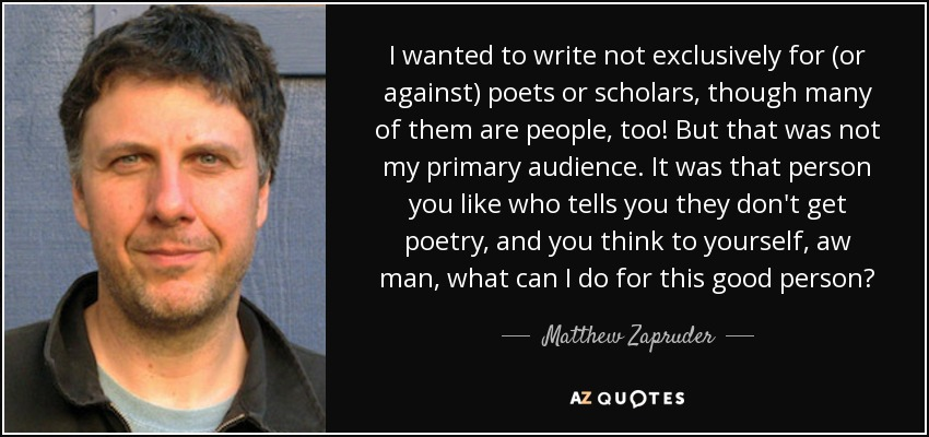 I wanted to write not exclusively for (or against) poets or scholars, though many of them are people, too! But that was not my primary audience. It was that person you like who tells you they don't get poetry, and you think to yourself, aw man, what can I do for this good person? - Matthew Zapruder