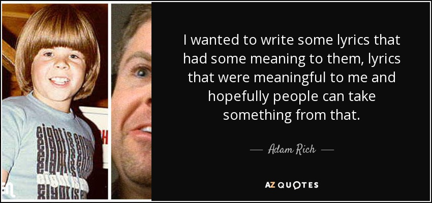 I wanted to write some lyrics that had some meaning to them, lyrics that were meaningful to me and hopefully people can take something from that. - Adam Rich