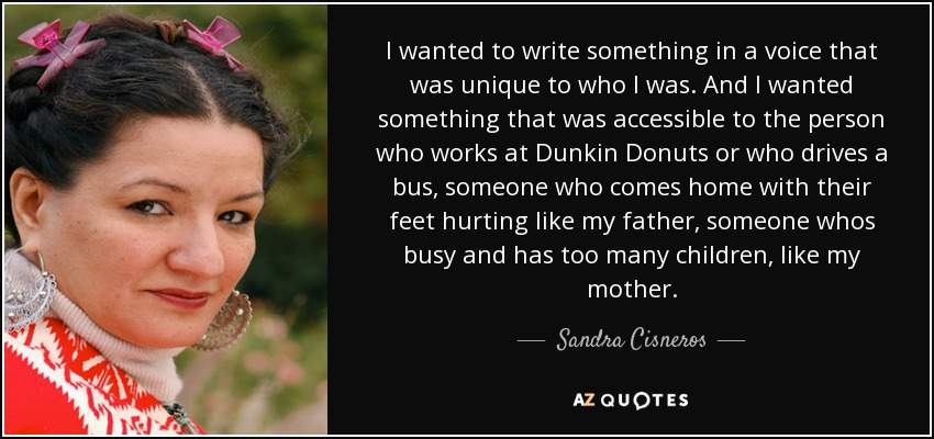 I wanted to write something in a voice that was unique to who I was. And I wanted something that was accessible to the person who works at Dunkin Donuts or who drives a bus, someone who comes home with their feet hurting like my father, someone whos busy and has too many children, like my mother. - Sandra Cisneros