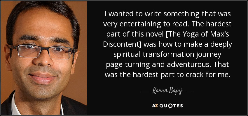 I wanted to write something that was very entertaining to read. The hardest part of this novel [The Yoga of Max's Discontent] was how to make a deeply spiritual transformation journey page-turning and adventurous. That was the hardest part to crack for me. - Karan Bajaj