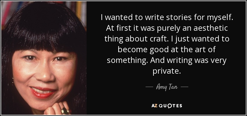 I wanted to write stories for myself. At first it was purely an aesthetic thing about craft. I just wanted to become good at the art of something. And writing was very private. - Amy Tan