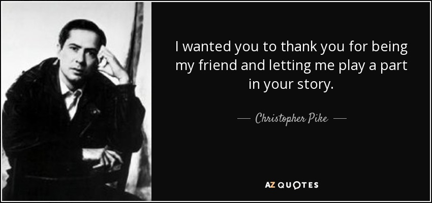 I wanted you to thank you for being my friend and letting me play a part in your story. - Christopher Pike