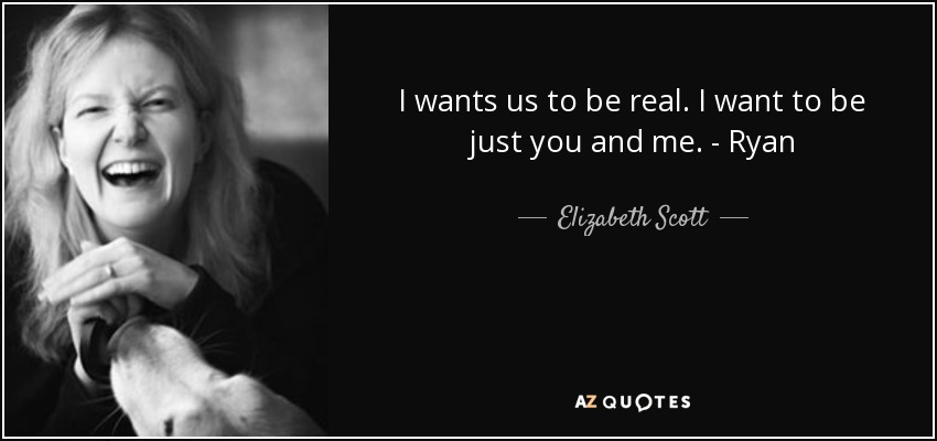 I wants us to be real. I want to be just you and me. - Ryan - Elizabeth Scott