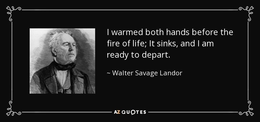 I warmed both hands before the fire of life; It sinks, and I am ready to depart. - Walter Savage Landor