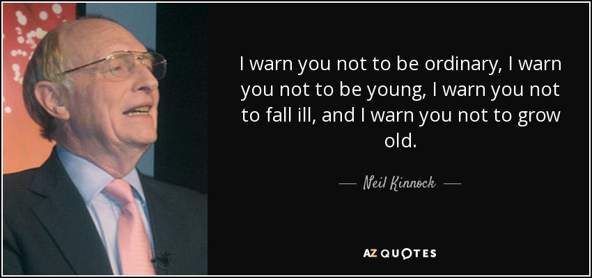 I warn you not to be ordinary, I warn you not to be young, I warn you not to fall ill, and I warn you not to grow old. - Neil Kinnock