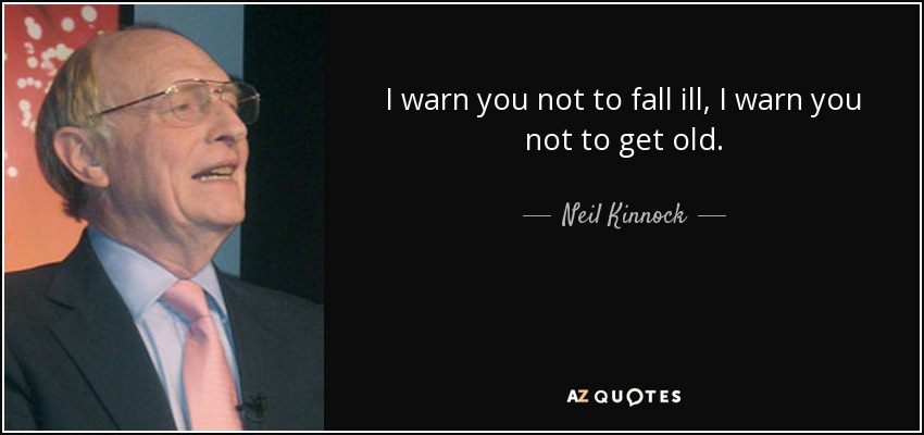 I warn you not to fall ill, I warn you not to get old. - Neil Kinnock