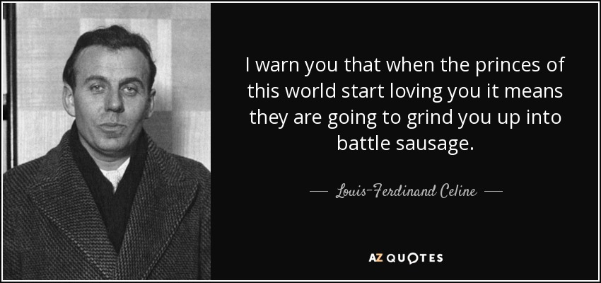 I warn you that when the princes of this world start loving you it means they are going to grind you up into battle sausage. - Louis-Ferdinand Celine