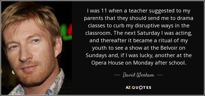 I was 11 when a teacher suggested to my parents that they should send me to drama classes to curb my disruptive ways in the classroom. The next Saturday I was acting, and thereafter it became a ritual of my youth to see a show at the Belvoir on Sundays and, if I was lucky, another at the Opera House on Monday after school. - David Wenham