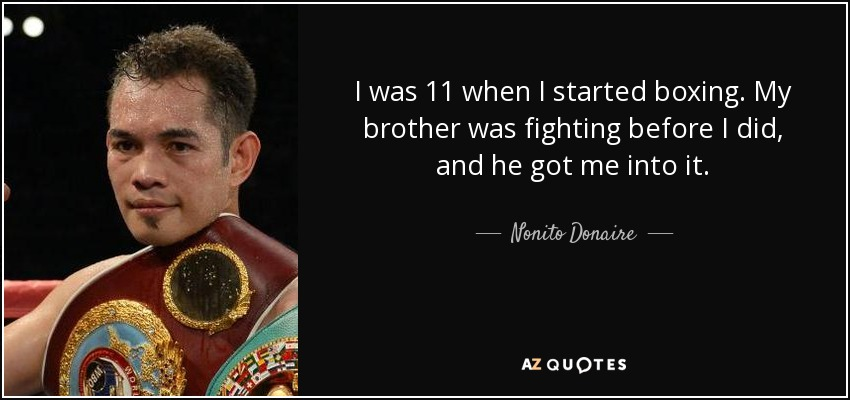 I was 11 when I started boxing. My brother was fighting before I did, and he got me into it. - Nonito Donaire