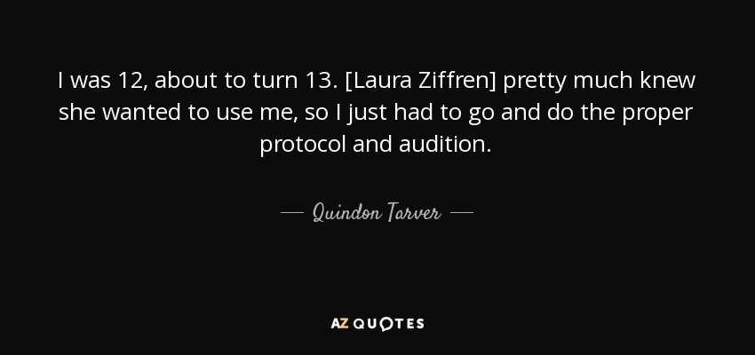 I was 12, about to turn 13. [Laura Ziffren] pretty much knew she wanted to use me, so I just had to go and do the proper protocol and audition. - Quindon Tarver