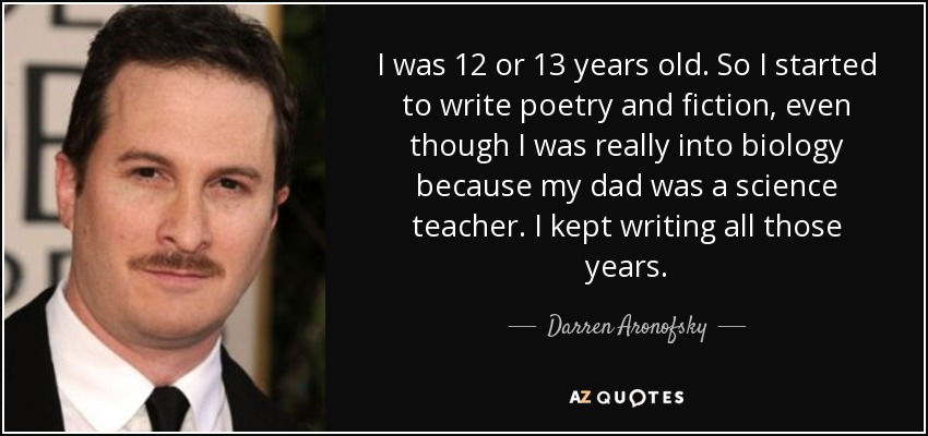 I was 12 or 13 years old. So I started to write poetry and fiction, even though I was really into biology because my dad was a science teacher. I kept writing all those years. - Darren Aronofsky