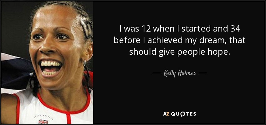 I was 12 when I started and 34 before I achieved my dream, that should give people hope. - Kelly Holmes