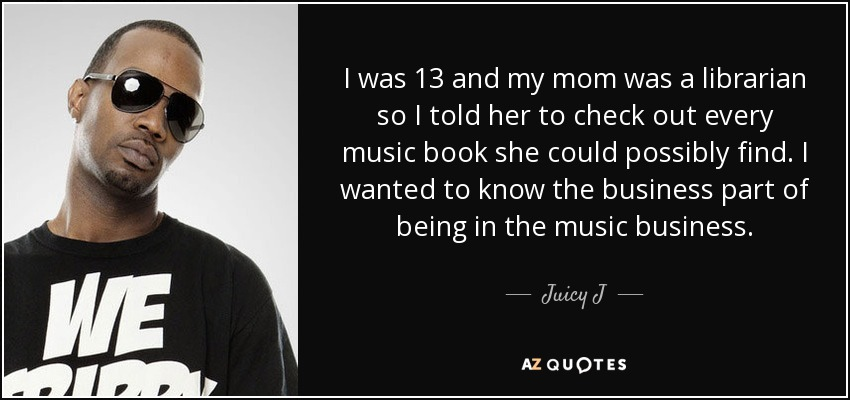 I was 13 and my mom was a librarian so I told her to check out every music book she could possibly find. I wanted to know the business part of being in the music business. - Juicy J