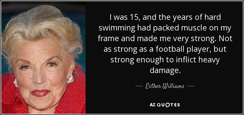 I was 15, and the years of hard swimming had packed muscle on my frame and made me very strong. Not as strong as a football player, but strong enough to inflict heavy damage. - Esther Williams
