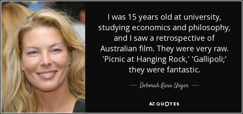 I was 15 years old at university, studying economics and philosophy, and I saw a retrospective of Australian film. They were very raw. 'Picnic at Hanging Rock,' 'Gallipoli;' they were fantastic. - Deborah Kara Unger