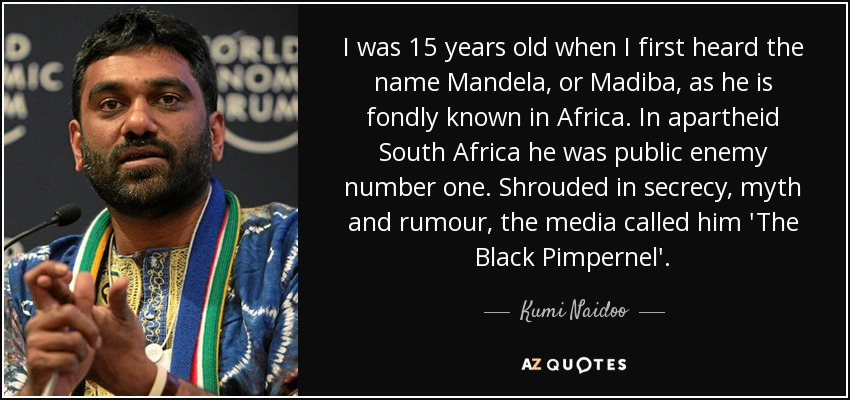I was 15 years old when I first heard the name Mandela, or Madiba, as he is fondly known in Africa. In apartheid South Africa he was public enemy number one. Shrouded in secrecy, myth and rumour, the media called him 'The Black Pimpernel'. - Kumi Naidoo