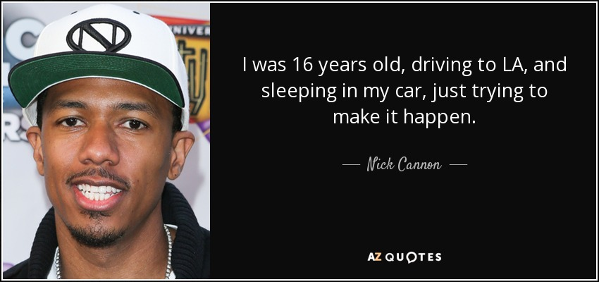 I was 16 years old, driving to LA, and sleeping in my car, just trying to make it happen. - Nick Cannon