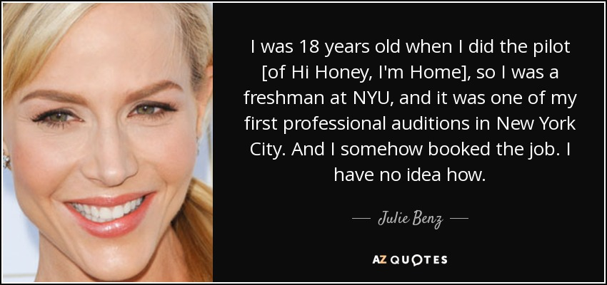 I was 18 years old when I did the pilot [of Hi Honey, I'm Home], so I was a freshman at NYU, and it was one of my first professional auditions in New York City. And I somehow booked the job. I have no idea how. - Julie Benz