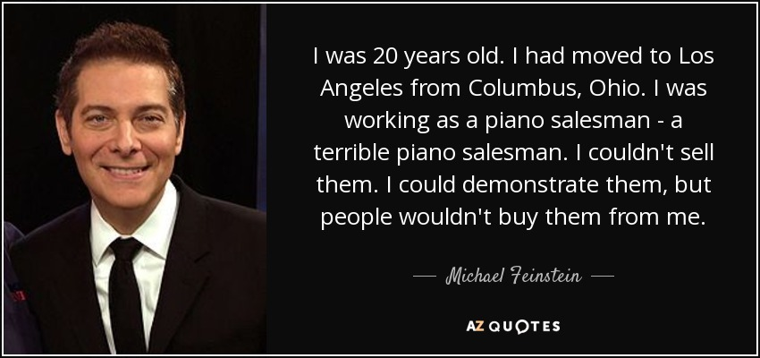 I was 20 years old. I had moved to Los Angeles from Columbus, Ohio. I was working as a piano salesman - a terrible piano salesman. I couldn't sell them. I could demonstrate them, but people wouldn't buy them from me. - Michael Feinstein